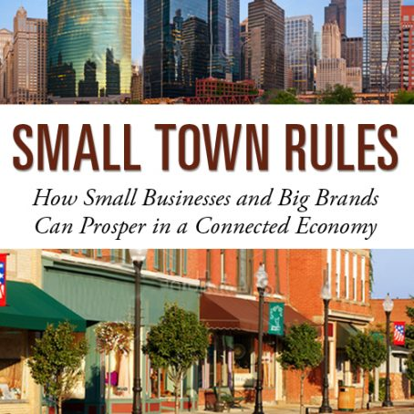 Small Town Rules- How Big Brands and Small Businesses Can Prosper in a Connected Economy